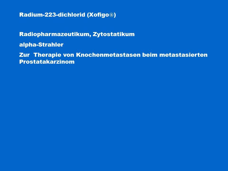 Radium-223-dichlorid (Xofigo  ) Radiopharmazeutikum, Zytostatikum alpha-Strahler Zur Therapie von Knochenmetastasen beim metastasierten Prostatakarzi