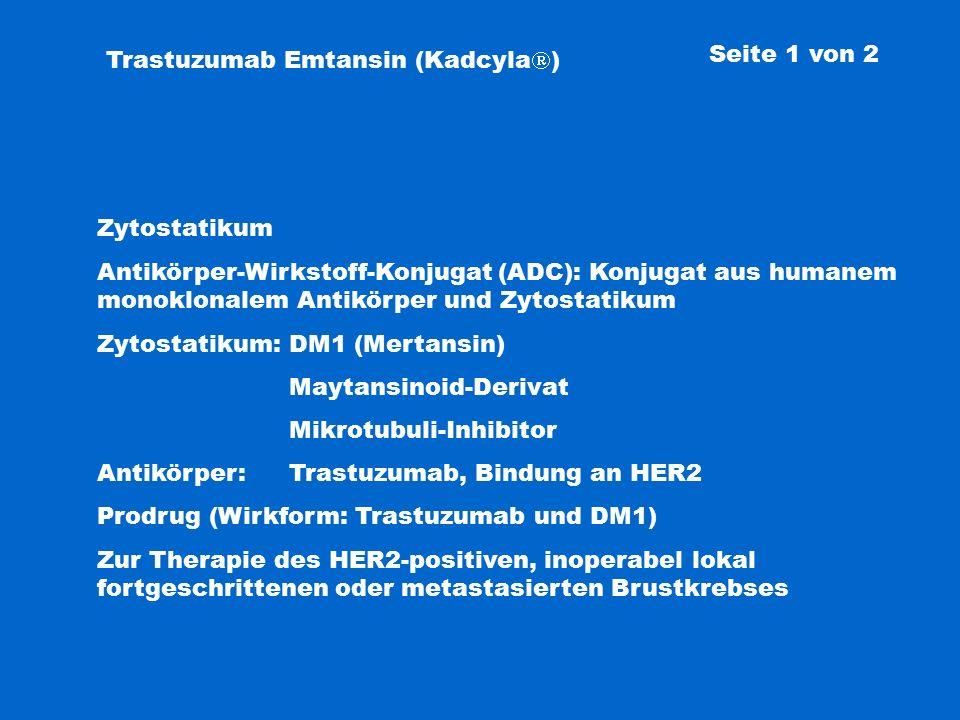 Trastuzumab Emtansin (Kadcyla  ) Zytostatikum Antikörper-Wirkstoff-Konjugat (ADC): Konjugat aus humanem monoklonalem Antikörper und Zytostatikum Zytostatikum: DM1 (Mertansin) Maytansinoid-Derivat Mikrotubuli-Inhibitor Antikörper: Trastuzumab, Bindung an HER2 Prodrug (Wirkform: Trastuzumab und DM1) Zur Therapie des HER2-positiven, inoperabel lokal fortgeschrittenen oder metastasierten Brustkrebses Seite 1 von 2