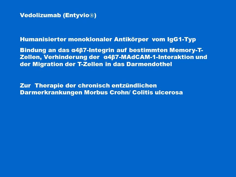 Vedolizumab (Entyvio  ) Humanisierter monoklonaler Antikörper vom IgG1-Typ Bindung an das α4β7-Integrin auf bestimmten Memory-T- Zellen, Verhinderung der α4β7-MAdCAM-1-Interaktion und der Migration der T-Zellen in das Darmendothel Zur Therapie der chronisch entzündlichen Darmerkrankungen Morbus Crohn/ Colitis ulcerosa