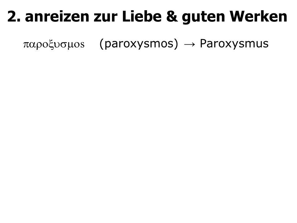 2. anreizen zur Liebe & guten Werken  s (paroxysmos) → Paroxysmus