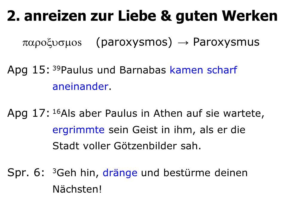 2. anreizen zur Liebe & guten Werken  s (paroxysmos) → Paroxysmus Apg 15: 39 Paulus und Barnabas kamen scharf aneinander. Apg 17: 16 Als aber