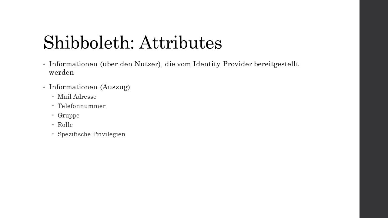 Shibboleth: Attributes Informationen (über den Nutzer), die vom Identity Provider bereitgestellt werden Informationen (Auszug)  Mail Adresse  Telefonnummer  Gruppe  Rolle  Spezifische Privilegien