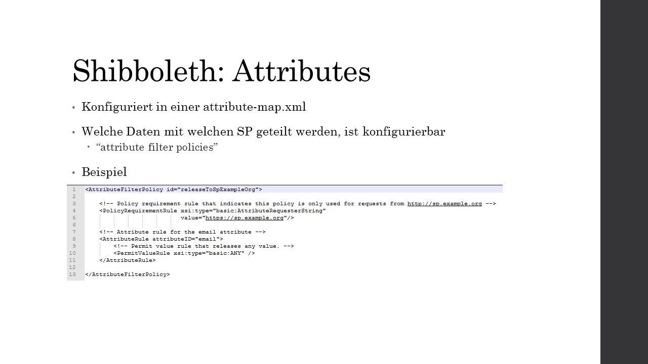 Shibboleth: Attributes Konfiguriert in einer attribute-map.xml Welche Daten mit welchen SP geteilt werden, ist konfigurierbar  attribute filter policies Beispiel