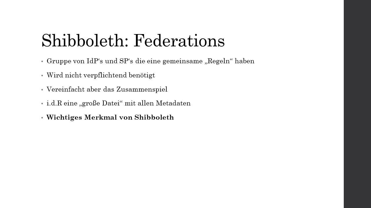 """Shibboleth: Federations Gruppe von IdP's und SP's die eine gemeinsame """"Regeln haben Wird nicht verpflichtend benötigt Vereinfacht aber das Zusammenspiel i.d.R eine """"große Datei mit allen Metadaten Wichtiges Merkmal von Shibboleth"""