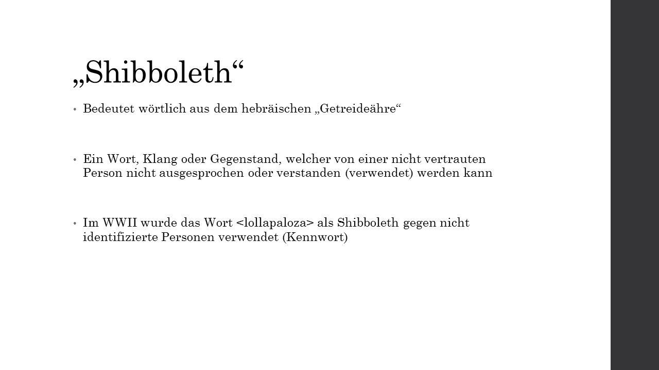 """""""Shibboleth Bedeutet wörtlich aus dem hebräischen """"Getreideähre Ein Wort, Klang oder Gegenstand, welcher von einer nicht vertrauten Person nicht ausgesprochen oder verstanden (verwendet) werden kann Im WWII wurde das Wort als Shibboleth gegen nicht identifizierte Personen verwendet (Kennwort)"""