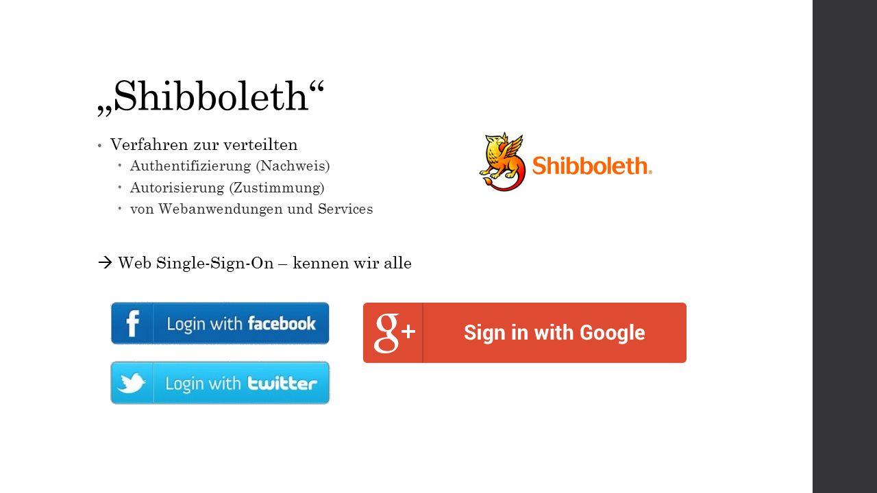 """""""Shibboleth Verfahren zur verteilten  Authentifizierung (Nachweis)  Autorisierung (Zustimmung)  von Webanwendungen und Services  Web Single-Sign-On – kennen wir alle"""