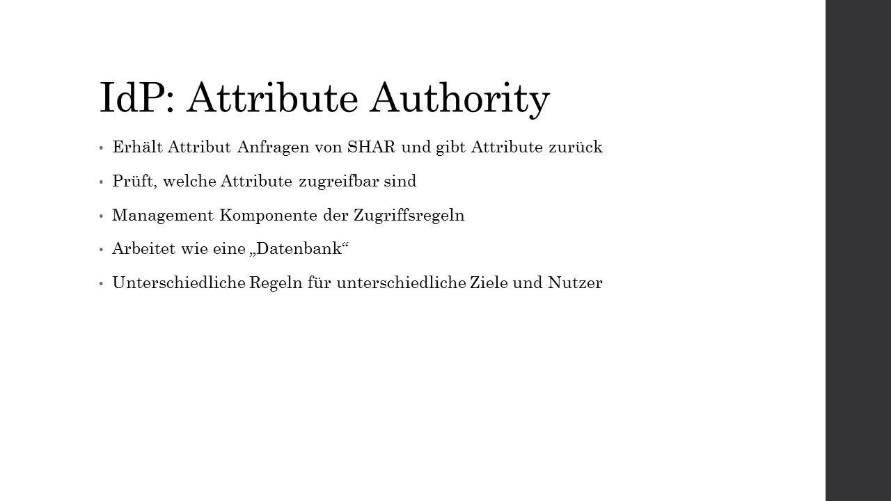 """IdP: Attribute Authority Erhält Attribut Anfragen von SHAR und gibt Attribute zurück Prüft, welche Attribute zugreifbar sind Management Komponente der Zugriffsregeln Arbeitet wie eine """"Datenbank Unterschiedliche Regeln für unterschiedliche Ziele und Nutzer"""