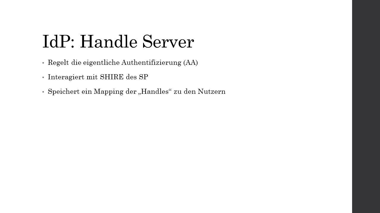 """IdP: Handle Server Regelt die eigentliche Authentifizierung (AA) Interagiert mit SHIRE des SP Speichert ein Mapping der """"Handles zu den Nutzern"""