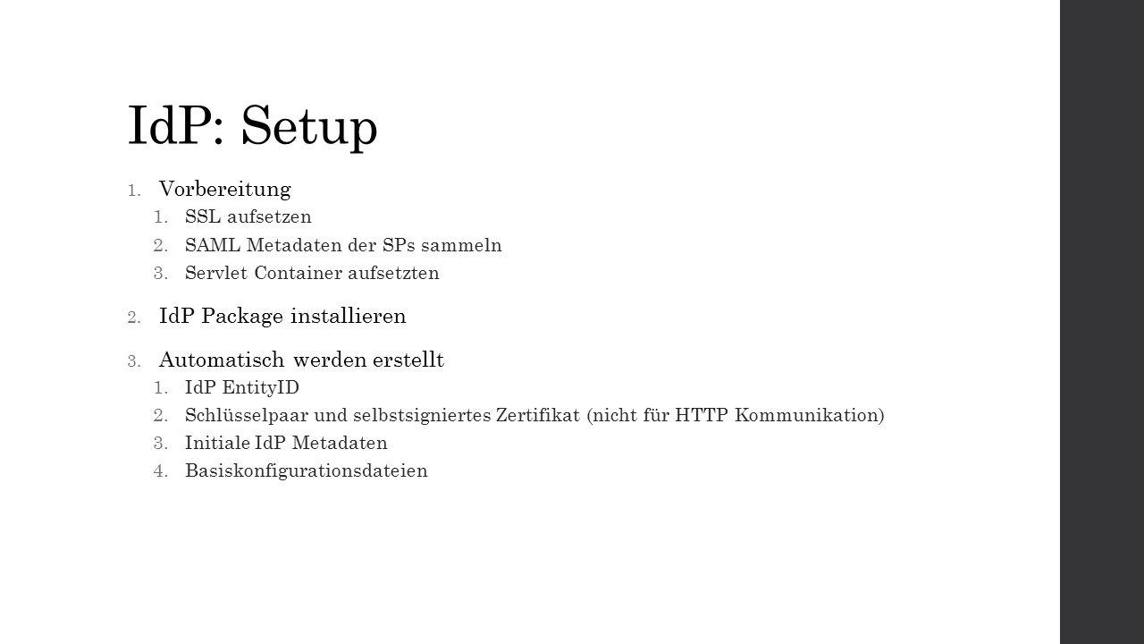 IdP: Setup 1. Vorbereitung 1.SSL aufsetzen 2.SAML Metadaten der SPs sammeln 3.Servlet Container aufsetzten 2. IdP Package installieren 3. Automatisch