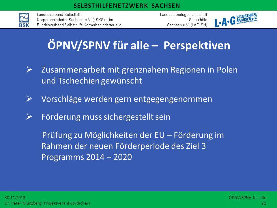  Zusammenarbeit mit grenznahem Regionen in Polen und Tschechien gewünscht  Vorschläge werden gern entgegengenommen  Förderung muss sichergestellt sein Prüfung zu Möglichkeiten der EU – Förderung im Rahmen der neuen Förderperiode des Ziel 3 Programms 2014 – 2020 30.11.2013 ÖPNV/SPNV für alle Dr.