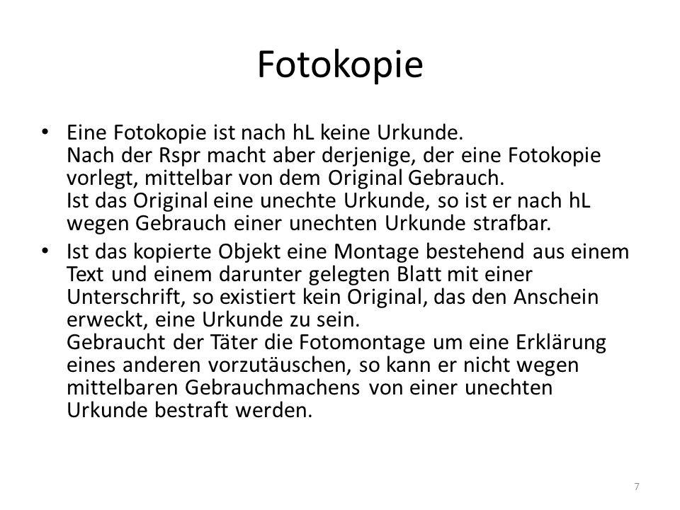 Fotokopie Eine Fotokopie ist nach hL keine Urkunde. Nach der Rspr macht aber derjenige, der eine Fotokopie vorlegt, mittelbar von dem Original Gebrauc