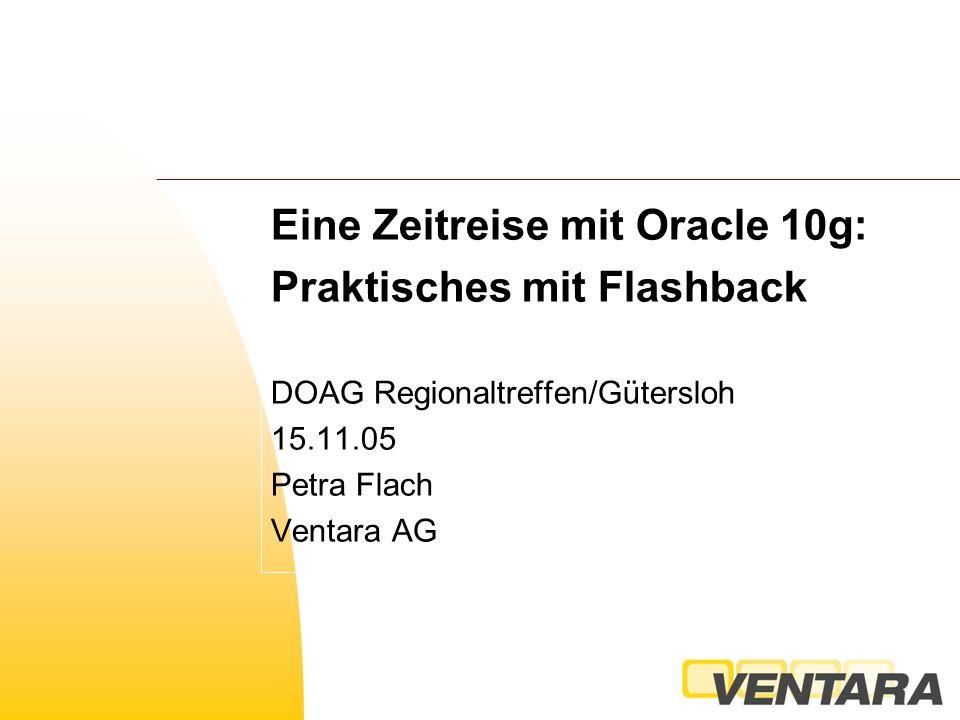 Eine Zeitreise mit Oracle 10g: Praktisches mit Flashback DOAG Regionaltreffen/Gütersloh 15.11.05 Petra Flach Ventara AG