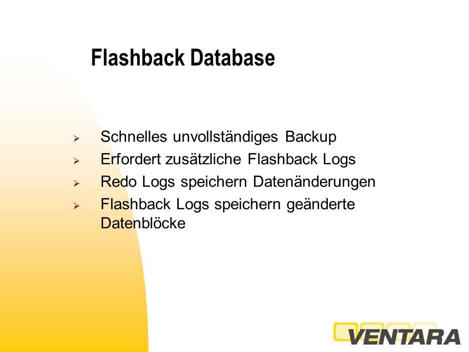 Flashback Database  Schnelles unvollständiges Backup  Erfordert zusätzliche Flashback Logs  Redo Logs speichern Datenänderungen  Flashback Logs speichern geänderte Datenblöcke