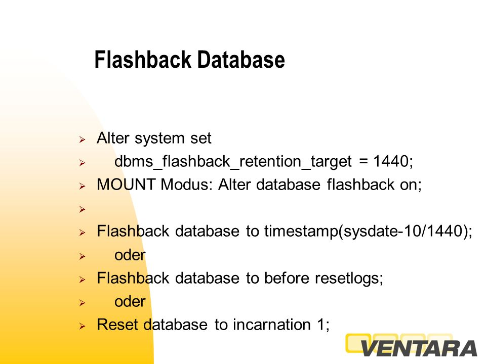 Flashback Database  Alter system set  dbms_flashback_retention_target = 1440;  MOUNT Modus: Alter database flashback on;   Flashback database to timestamp(sysdate-10/1440);  oder  Flashback database to before resetlogs;  oder  Reset database to incarnation 1;