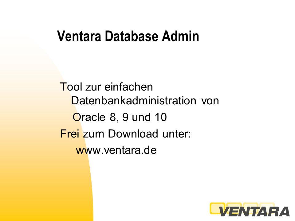 Ventara Database Admin Tool zur einfachen Datenbankadministration von Oracle 8, 9 und 10 Frei zum Download unter: www.ventara.de