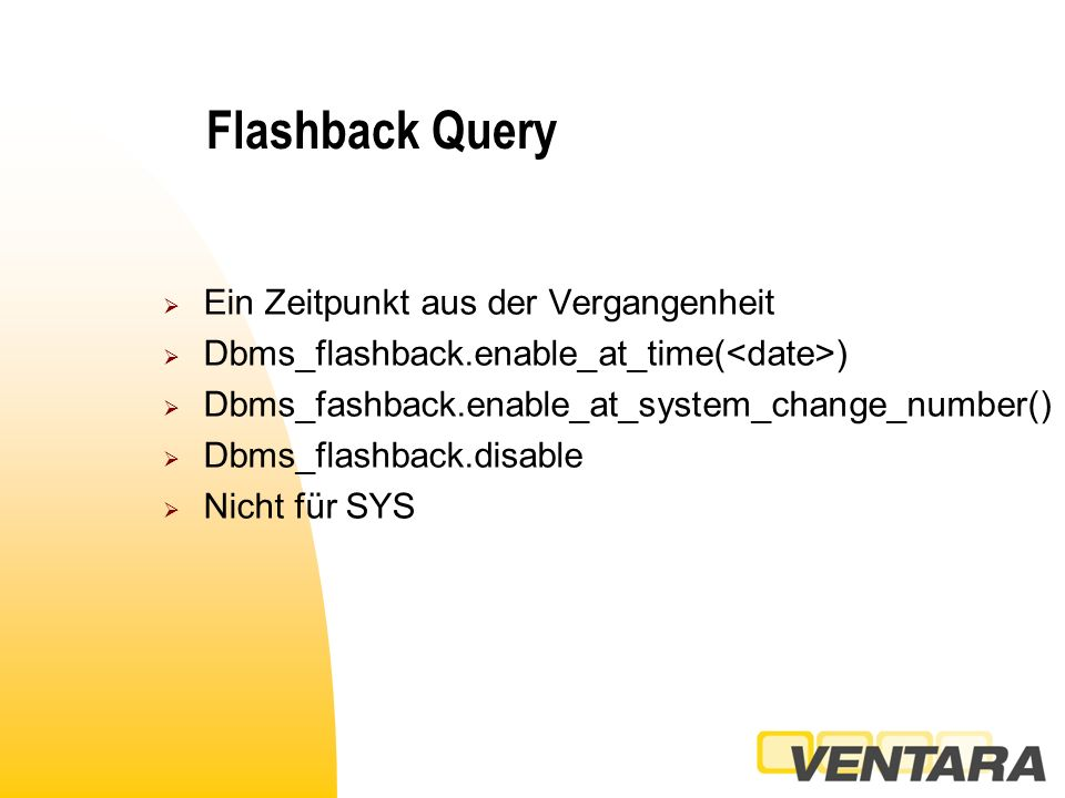 Flashback Query  Ein Zeitpunkt aus der Vergangenheit  Dbms_flashback.enable_at_time( )  Dbms_fashback.enable_at_system_change_number()  Dbms_flashback.disable  Nicht für SYS