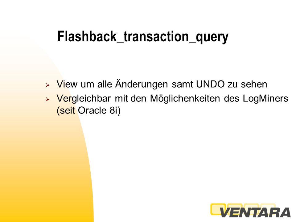 Flashback_transaction_query  View um alle Änderungen samt UNDO zu sehen  Vergleichbar mit den Möglichenkeiten des LogMiners (seit Oracle 8i)