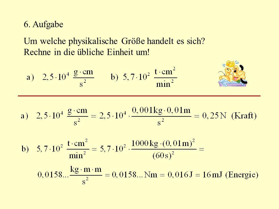 6. Aufgabe Um welche physikalische Größe handelt es sich? Rechne in die übliche Einheit um!