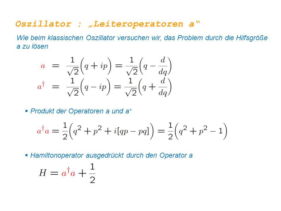 """Oszillator : """"Leiteroperatoren a"""" Wie beim klassischen Oszillator versuchen wir, das Problem durch die Hilfsgröße a zu lösen  Produkt der Operatoren"""