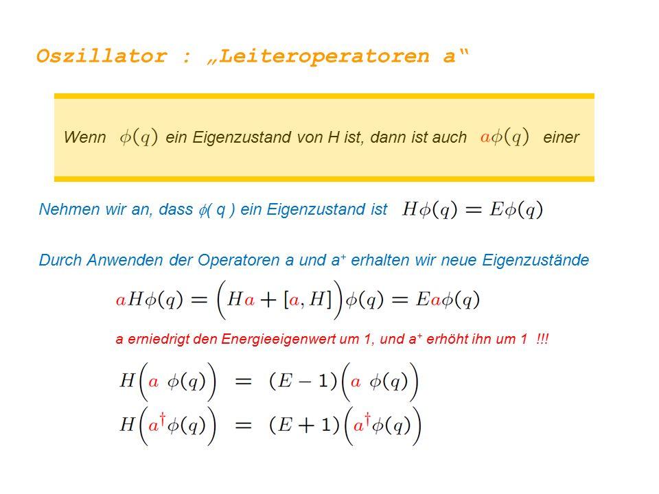 """Oszillator : """"Leiteroperatoren a Nehmen wir an, dass  ( q ) ein Eigenzustand ist Durch Anwenden der Operatoren a und a + erhalten wir neue Eigenzustände a erniedrigt den Energieeigenwert um 1, und a + erhöht ihn um 1 !!."""