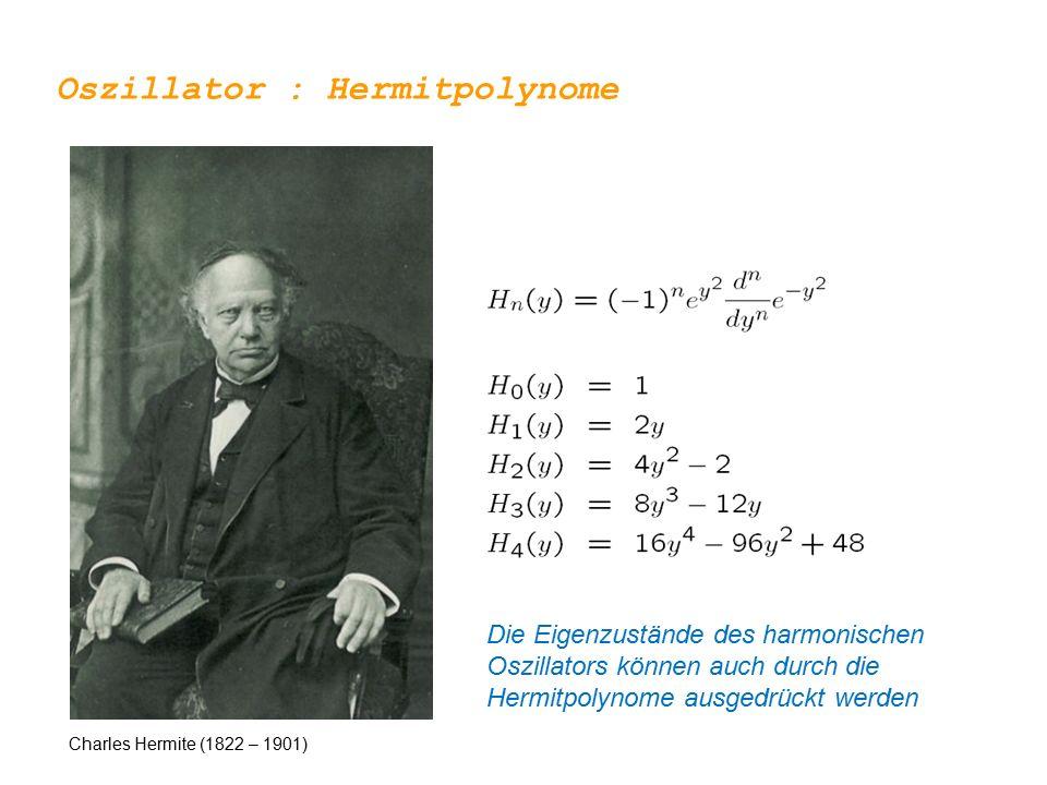 Oszillator : Hermitpolynome Charles Hermite (1822 – 1901) Die Eigenzustände des harmonischen Oszillators können auch durch die Hermitpolynome ausgedrückt werden