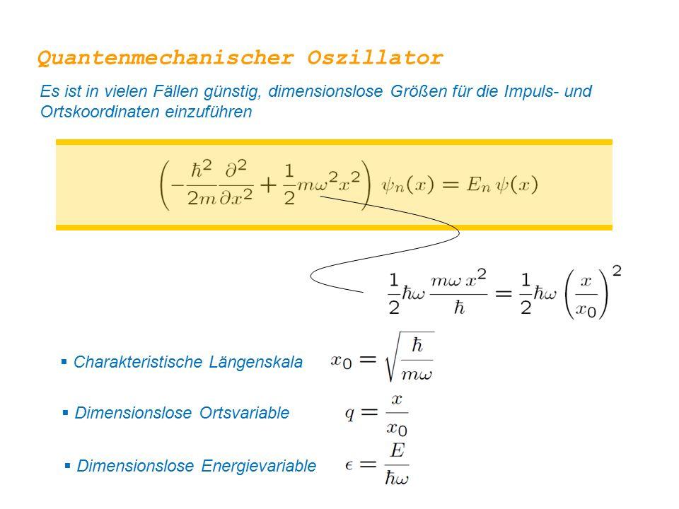  Charakteristische Längenskala  Dimensionslose Ortsvariable  Dimensionslose Energievariable Quantenmechanischer Oszillator Es ist in vielen Fällen günstig, dimensionslose Größen für die Impuls- und Ortskoordinaten einzuführen
