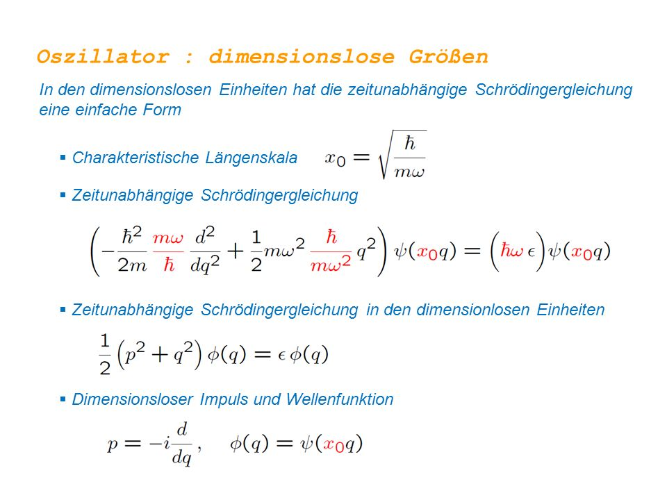 Oszillator : dimensionslose Größen In den dimensionslosen Einheiten hat die zeitunabhängige Schrödingergleichung eine einfache Form  Charakteristische Längenskala  Zeitunabhängige Schrödingergleichung  Zeitunabhängige Schrödingergleichung in den dimensionlosen Einheiten  Dimensionsloser Impuls und Wellenfunktion