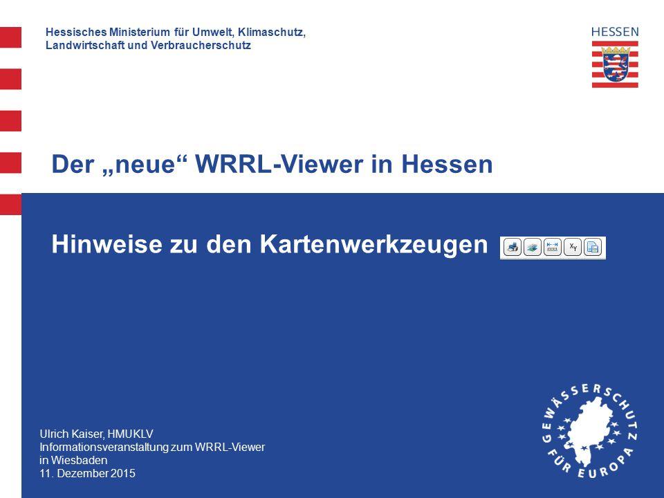 """Hessisches Ministerium für Umwelt, Klimaschutz, Landwirtschaft und Verbraucherschutz Hinweise zu den Kartenwerkzeugen Der """"neue WRRL-Viewer in Hessen Ulrich Kaiser, HMUKLV Informationsveranstaltung zum WRRL-Viewer in Wiesbaden 11."""