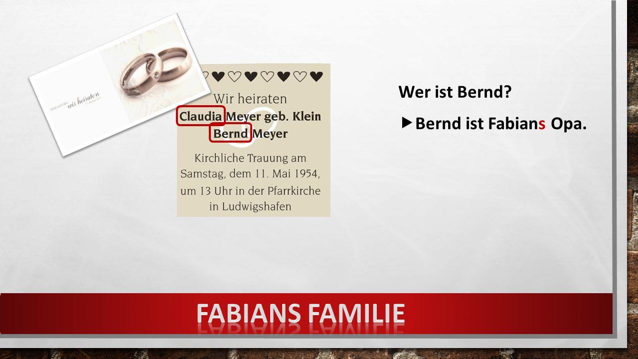 Wer ist Bernd  Bernd ist Fabians Opa.