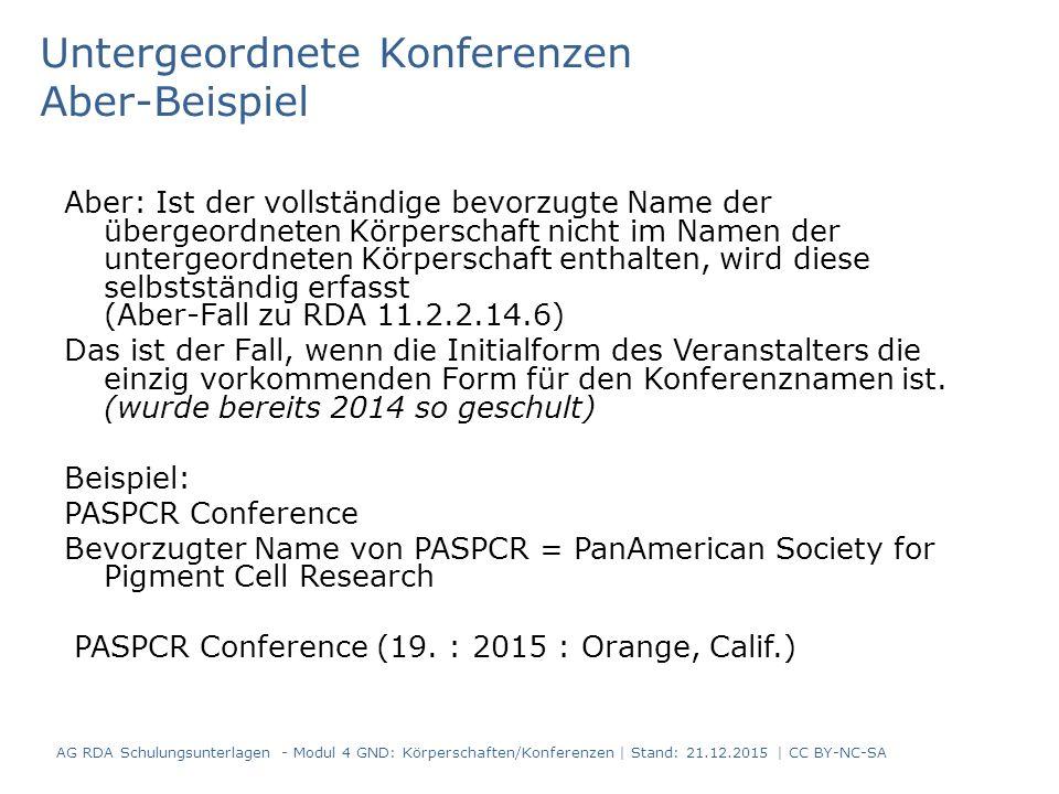 Untergeordnete Konferenzen Aber-Beispiel Aber: Ist der vollständige bevorzugte Name der übergeordneten Körperschaft nicht im Namen der untergeordneten Körperschaft enthalten, wird diese selbstständig erfasst (Aber-Fall zu RDA 11.2.2.14.6) Das ist der Fall, wenn die Initialform des Veranstalters die einzig vorkommenden Form für den Konferenznamen ist.