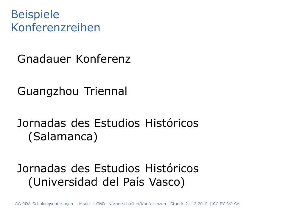 Beispiele Konferenzreihen Gnadauer Konferenz Guangzhou Triennal Jornadas des Estudios Históricos (Salamanca) Jornadas des Estudios Históricos (Universidad del País Vasco) AG RDA Schulungsunterlagen - Modul 4 GND: Körperschaften/Konferenzen | Stand: 21.12.2015 | CC BY-NC-SA