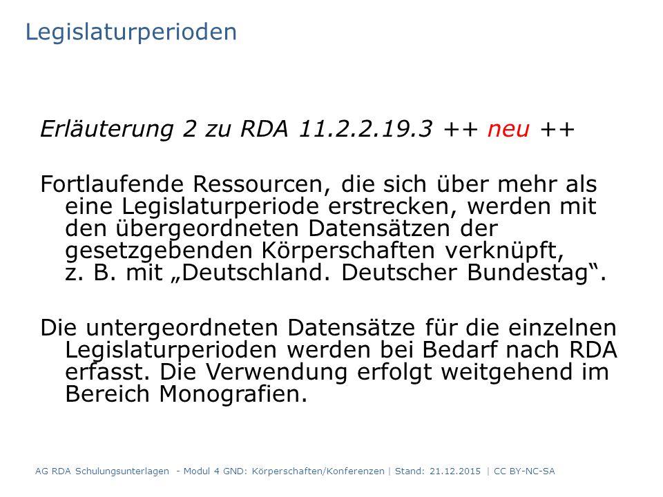 Legislaturperioden Erläuterung 2 zu RDA 11.2.2.19.3 ++ neu ++ Fortlaufende Ressourcen, die sich über mehr als eine Legislaturperiode erstrecken, werden mit den übergeordneten Datensätzen der gesetzgebenden Körperschaften verknüpft, z.