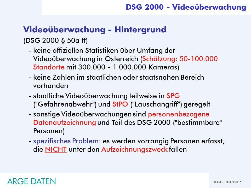 © ARGE DATEN 2015 ARGE DATEN Videoüberwachung - Hintergrund (DSG 2000 § 50a ff) -keine offiziellen Statistiken über Umfang der Videoüberwachung in Österreich (Schätzung: 50-100.000 Standorte mit 300.000 - 1.000.000 Kameras) -keine Zahlen im staatlichen oder staatsnahen Bereich vorhanden -staatliche Videoüberwachung teilweise in SPG ( Gefahrenabwehr ) und StPO ( Lauschangriff ) geregelt -sonstige Videoüberwachungen sind personenbezogene Datenaufzeichnung und Teil des DSG 2000 ( bestimmbare Personen) -spezifisches Problem: es werden vorrangig Personen erfasst, die NICHT unter den Aufzeichnungszweck fallen DSG 2000 - Videoüberwachung