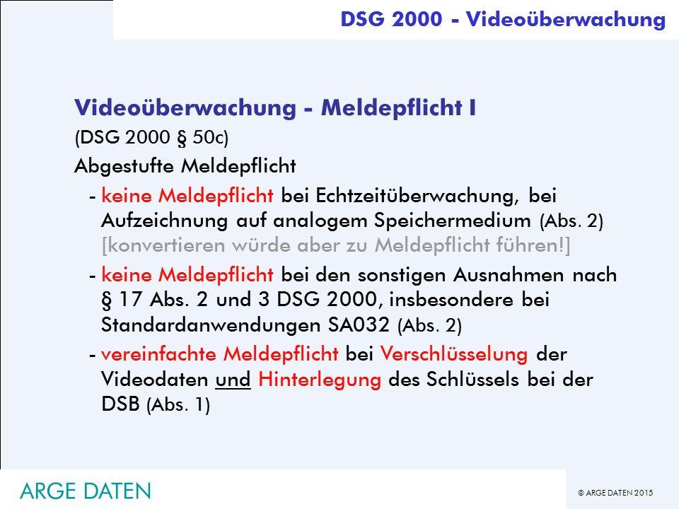 © ARGE DATEN 2015 ARGE DATEN Videoüberwachung - Meldepflicht I (DSG 2000 § 50c) Abgestufte Meldepflicht -keine Meldepflicht bei Echtzeitüberwachung, bei Aufzeichnung auf analogem Speichermedium (Abs.