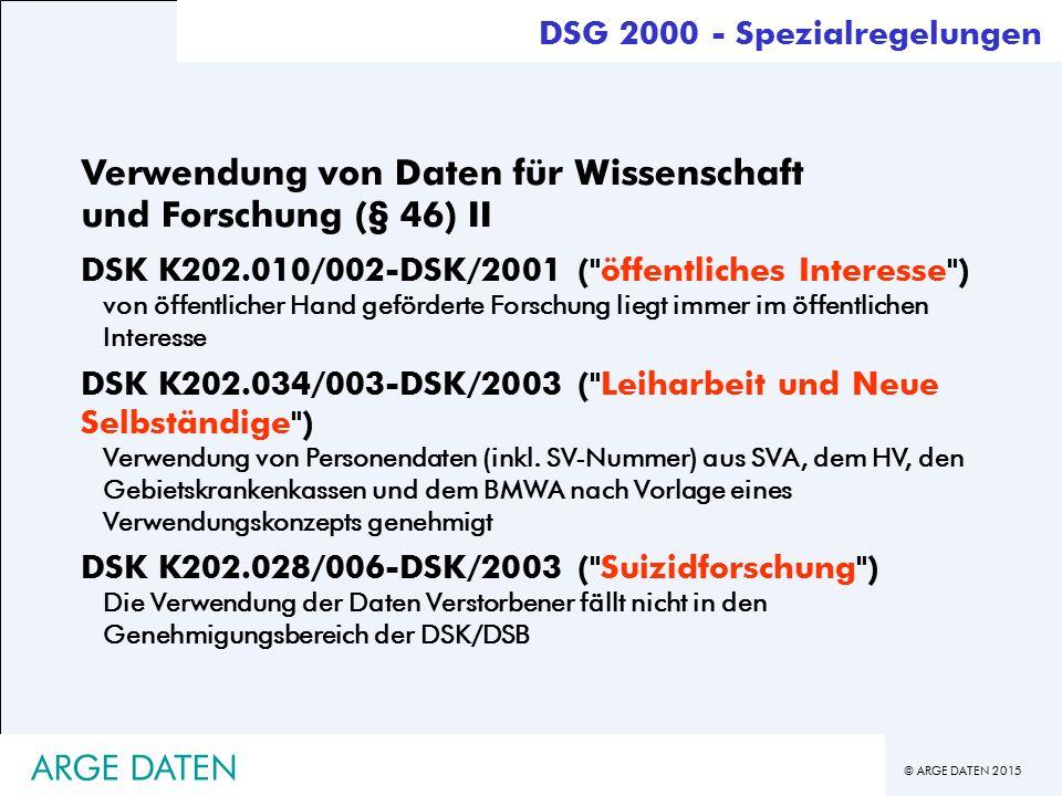 © ARGE DATEN 2015 ARGE DATEN Verwendung von Daten für Wissenschaft und Forschung (§ 46) II DSK K202.010/002-DSK/2001 ( öffentliches Interesse ) von öffentlicher Hand geförderte Forschung liegt immer im öffentlichen Interesse DSK K202.034/003-DSK/2003 ( Leiharbeit und Neue Selbständige ) Verwendung von Personendaten (inkl.