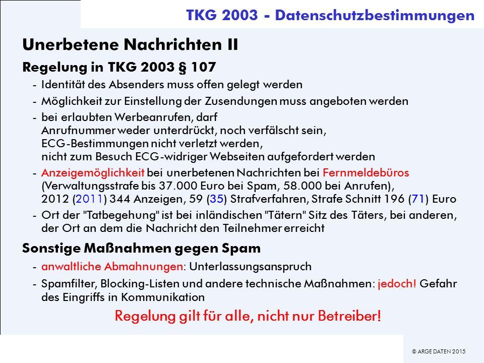 © ARGE DATEN 2015 TKG 2003 - Datenschutzbestimmungen Unerbetene Nachrichten II Regelung in TKG 2003 § 107 -Identität des Absenders muss offen gelegt werden -Möglichkeit zur Einstellung der Zusendungen muss angeboten werden -bei erlaubten Werbeanrufen, darf Anrufnummer weder unterdrückt, noch verfälscht sein, ECG-Bestimmungen nicht verletzt werden, nicht zum Besuch ECG-widriger Webseiten aufgefordert werden -Anzeigemöglichkeit bei unerbetenen Nachrichten bei Fernmeldebüros (Verwaltungsstrafe bis 37.000 Euro bei Spam, 58.000 bei Anrufen), 2012 (2011) 344 Anzeigen, 59 (35) Strafverfahren, Strafe Schnitt 196 (71) Euro -Ort der Tatbegehung ist bei inländischen Tätern Sitz des Täters, bei anderen, der Ort an dem die Nachricht den Teilnehmer erreicht Sonstige Maßnahmen gegen Spam -anwaltliche Abmahnungen: Unterlassungsanspruch -Spamfilter, Blocking-Listen und andere technische Maßnahmen: jedoch.