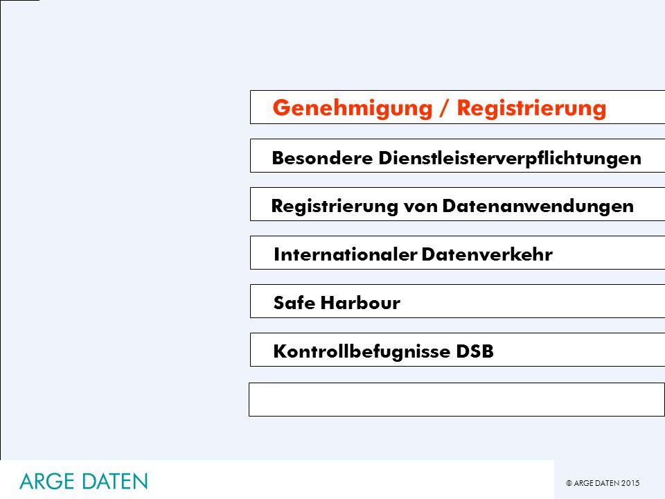 © ARGE DATEN 2015 ARGE DATEN Besondere Dienstleisterverpflichtungen Registrierung von Datenanwendungen Kontrollbefugnisse DSB Genehmigung / Registrierung Safe Harbour Internationaler Datenverkehr