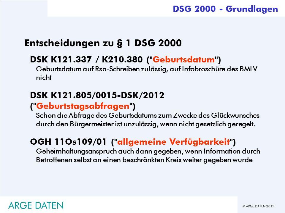 © ARGE DATEN 2015 ARGE DATEN Entscheidungen zu § 1 DSG 2000 DSK K121.337 / K210.380 ( Geburtsdatum ) Geburtsdatum auf Rsa-Schreiben zulässig, auf Infobroschüre des BMLV nicht DSK K121.805/0015-DSK/2012 ( Geburtstagsabfragen ) Schon die Abfrage des Geburtsdatums zum Zwecke des Glückwunsches durch den Bürgermeister ist unzulässig, wenn nicht gesetzlich geregelt.
