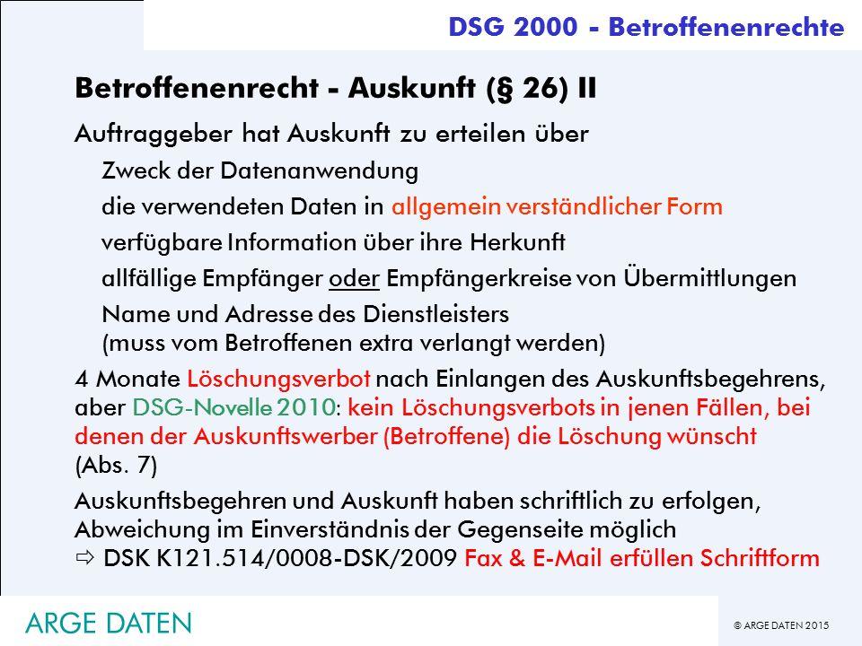 © ARGE DATEN 2015 ARGE DATEN Betroffenenrecht - Auskunft (§ 26) II Auftraggeber hat Auskunft zu erteilen über Zweck der Datenanwendung die verwendeten Daten in allgemein verständlicher Form verfügbare Information über ihre Herkunft allfällige Empfänger oder Empfängerkreise von Übermittlungen Name und Adresse des Dienstleisters (muss vom Betroffenen extra verlangt werden) 4 Monate Löschungsverbot nach Einlangen des Auskunftsbegehrens, aber DSG-Novelle 2010: kein Löschungsverbots in jenen Fällen, bei denen der Auskunftswerber (Betroffene) die Löschung wünscht (Abs.