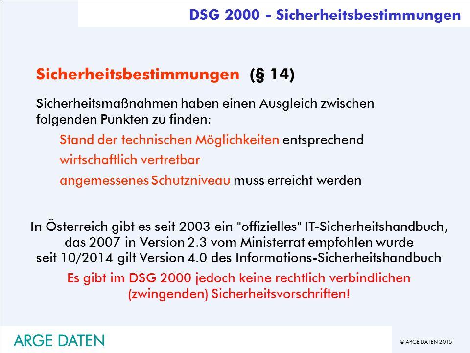 © ARGE DATEN 2015 ARGE DATEN Sicherheitsbestimmungen (§ 14) Sicherheitsmaßnahmen haben einen Ausgleich zwischen folgenden Punkten zu finden: Stand der technischen Möglichkeiten entsprechend wirtschaftlich vertretbar angemessenes Schutzniveau muss erreicht werden In Österreich gibt es seit 2003 ein offizielles IT-Sicherheitshandbuch, das 2007 in Version 2.3 vom Ministerrat empfohlen wurde seit 10/2014 gilt Version 4.0 des Informations-Sicherheitshandbuch Es gibt im DSG 2000 jedoch keine rechtlich verbindlichen (zwingenden) Sicherheitsvorschriften.