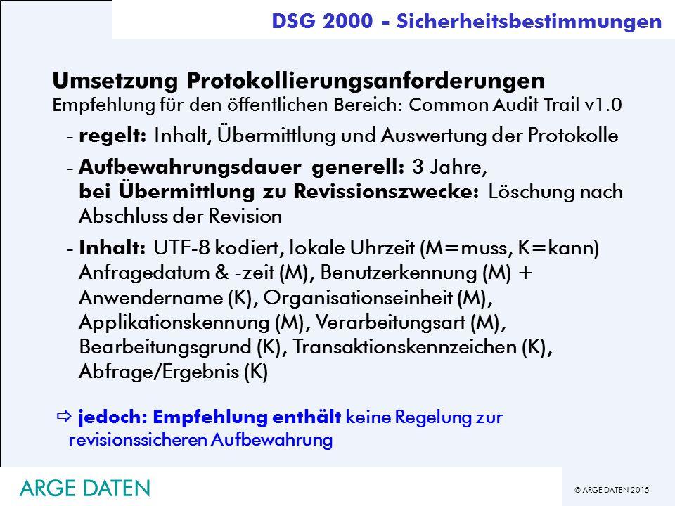 © ARGE DATEN 2015 ARGE DATEN DSG 2000 - Sicherheitsbestimmungen Umsetzung Protokollierungsanforderungen Empfehlung für den öffentlichen Bereich: Common Audit Trail v1.0 -regelt: Inhalt, Übermittlung und Auswertung der Protokolle -Aufbewahrungsdauer generell: 3 Jahre, bei Übermittlung zu Revissionszwecke: Löschung nach Abschluss der Revision -Inhalt: UTF-8 kodiert, lokale Uhrzeit (M=muss, K=kann) Anfragedatum & -zeit (M), Benutzerkennung (M) + Anwendername (K), Organisationseinheit (M), Applikationskennung (M), Verarbeitungsart (M), Bearbeitungsgrund (K), Transaktionskennzeichen (K), Abfrage/Ergebnis (K)  jedoch: Empfehlung enthält keine Regelung zur revisionssicheren Aufbewahrung