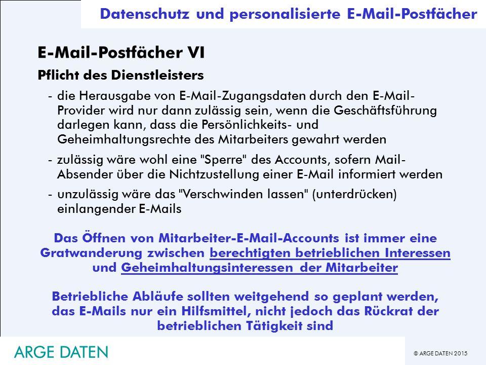 © ARGE DATEN 2015 ARGE DATEN Datenschutz und personalisierte E-Mail-Postfächer E-Mail-Postfächer VI Pflicht des Dienstleisters -die Herausgabe von E-Mail-Zugangsdaten durch den E-Mail- Provider wird nur dann zulässig sein, wenn die Geschäftsführung darlegen kann, dass die Persönlichkeits- und Geheimhaltungsrechte des Mitarbeiters gewahrt werden -zulässig wäre wohl eine Sperre des Accounts, sofern Mail- Absender über die Nichtzustellung einer E-Mail informiert werden -unzulässig wäre das Verschwinden lassen (unterdrücken) einlangender E-Mails Das Öffnen von Mitarbeiter-E-Mail-Accounts ist immer eine Gratwanderung zwischen berechtigten betrieblichen Interessen und Geheimhaltungsinteressen der Mitarbeiter Betriebliche Abläufe sollten weitgehend so geplant werden, das E-Mails nur ein Hilfsmittel, nicht jedoch das Rückrat der betrieblichen Tätigkeit sind