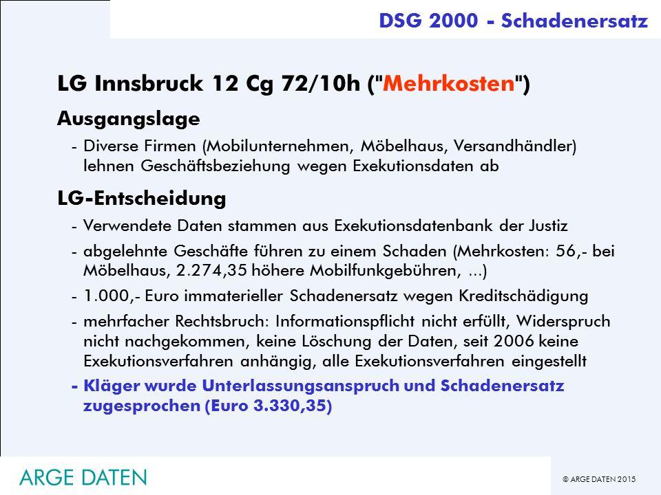 © ARGE DATEN 2015 ARGE DATEN DSG 2000 - Schadenersatz LG Innsbruck 12 Cg 72/10h ( Mehrkosten ) Ausgangslage -Diverse Firmen (Mobilunternehmen, Möbelhaus, Versandhändler) lehnen Geschäftsbeziehung wegen Exekutionsdaten ab LG-Entscheidung -Verwendete Daten stammen aus Exekutionsdatenbank der Justiz -abgelehnte Geschäfte führen zu einem Schaden (Mehrkosten: 56,- bei Möbelhaus, 2.274,35 höhere Mobilfunkgebühren,...) -1.000,- Euro immaterieller Schadenersatz wegen Kreditschädigung -mehrfacher Rechtsbruch: Informationspflicht nicht erfüllt, Widerspruch nicht nachgekommen, keine Löschung der Daten, seit 2006 keine Exekutionsverfahren anhängig, alle Exekutionsverfahren eingestellt -Kläger wurde Unterlassungsanspruch und Schadenersatz zugesprochen (Euro 3.330,35)