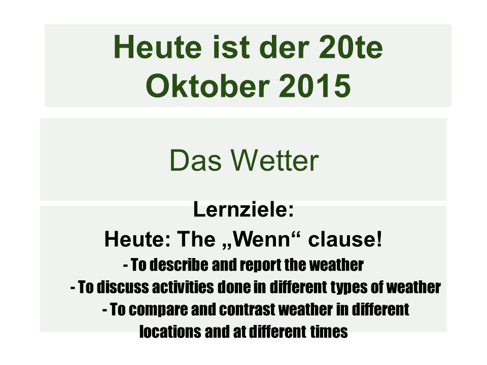 Wenn LZ: Say what you do during different types of weather Wenn bedeutet: When(ever) ●Sends the conjugated verb to the end of the subordinate clause (Phrase with wenn ), just like weil Verb still in 2nd position for the independent clause