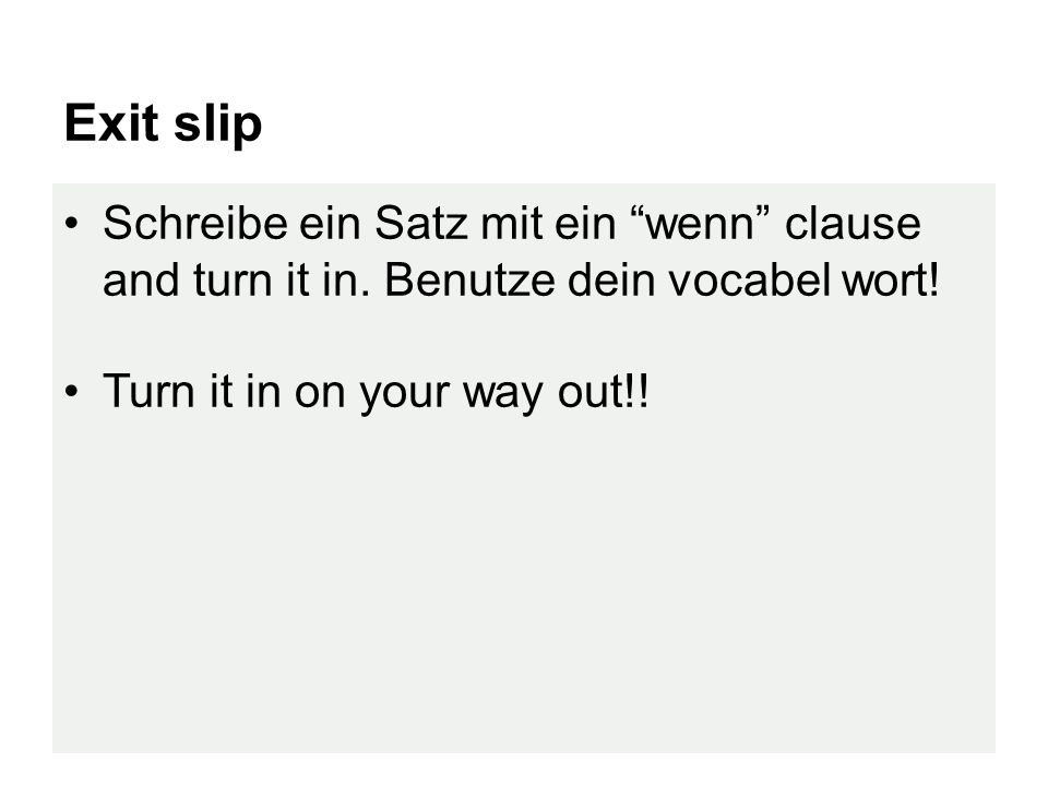 "Exit slip Schreibe ein Satz mit ein ""wenn"" clause and turn it in. Benutze dein vocabel wort! Turn it in on your way out!!"