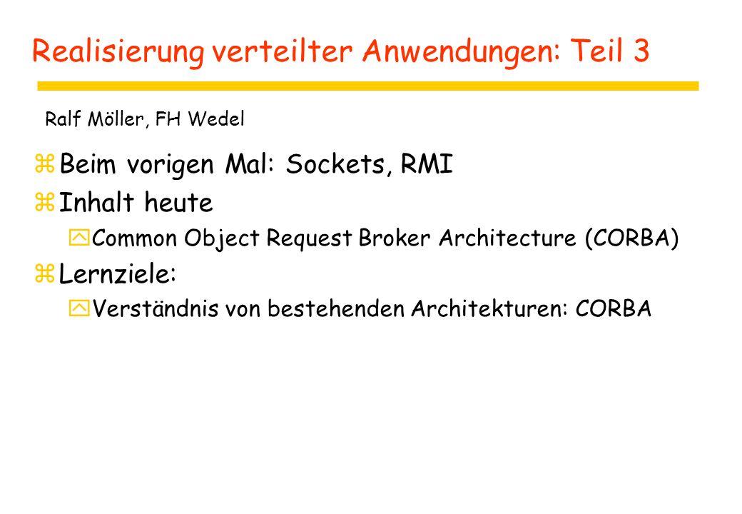 Realisierung verteilter Anwendungen: Teil 3 zBeim vorigen Mal: Sockets, RMI zInhalt heute yCommon Object Request Broker Architecture (CORBA) zLernziele: yVerständnis von bestehenden Architekturen: CORBA Ralf Möller, FH Wedel