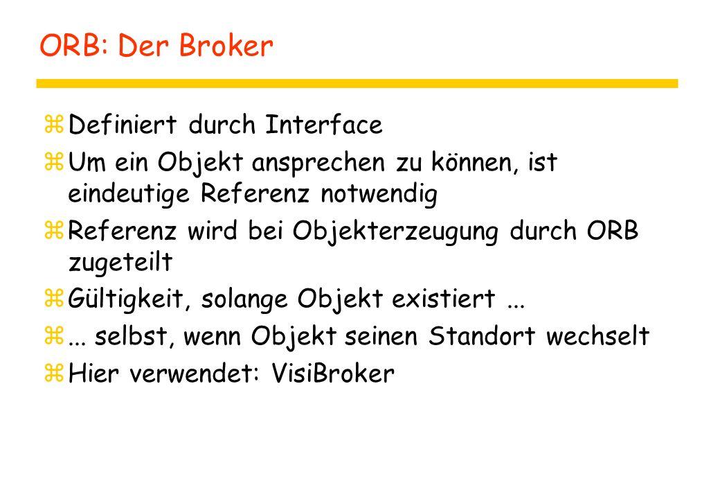 ORB: Der Broker zDefiniert durch Interface zUm ein Objekt ansprechen zu können, ist eindeutige Referenz notwendig zReferenz wird bei Objekterzeugung durch ORB zugeteilt zGültigkeit, solange Objekt existiert...