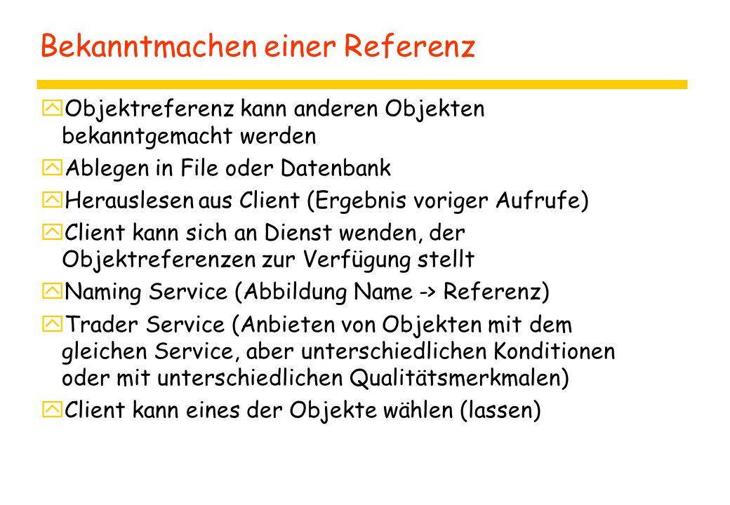Bekanntmachen einer Referenz yObjektreferenz kann anderen Objekten bekanntgemacht werden yAblegen in File oder Datenbank yHerauslesen aus Client (Ergebnis voriger Aufrufe) yClient kann sich an Dienst wenden, der Objektreferenzen zur Verfügung stellt yNaming Service (Abbildung Name -> Referenz) yTrader Service (Anbieten von Objekten mit dem gleichen Service, aber unterschiedlichen Konditionen oder mit unterschiedlichen Qualitätsmerkmalen) yClient kann eines der Objekte wählen (lassen)