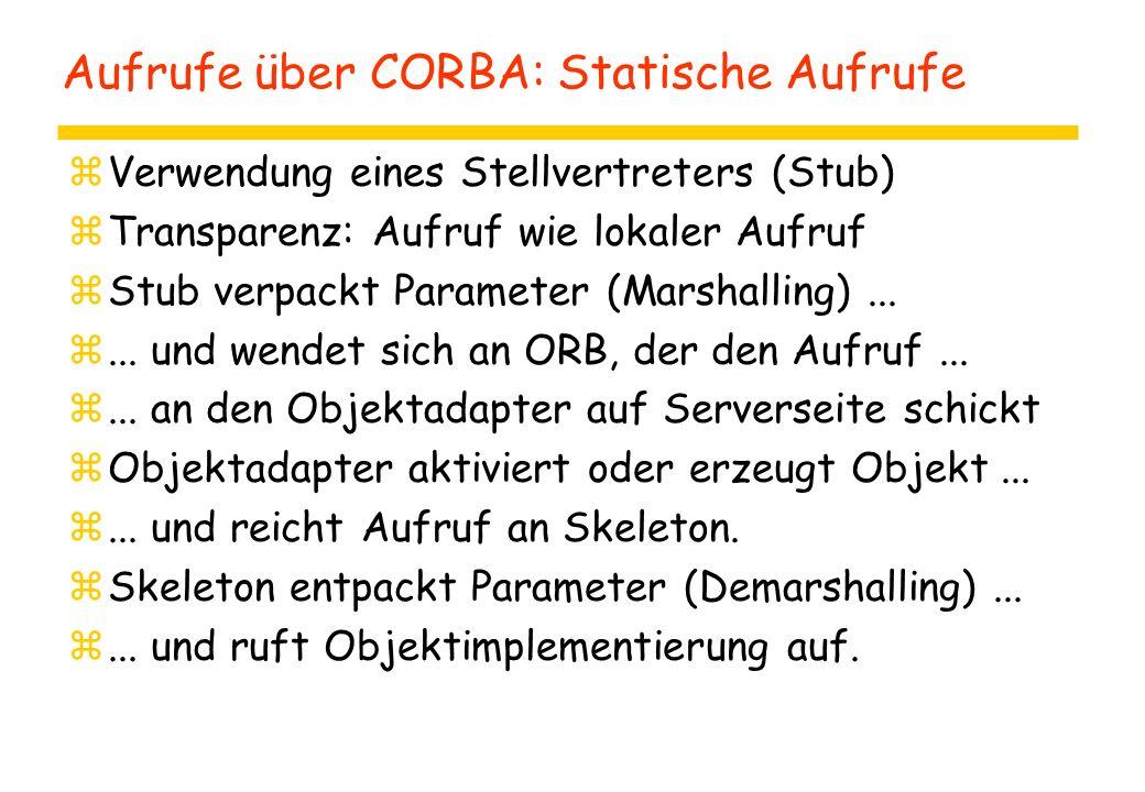 Aufrufe über CORBA: Statische Aufrufe zVerwendung eines Stellvertreters (Stub) zTransparenz: Aufruf wie lokaler Aufruf zStub verpackt Parameter (Marshalling)...