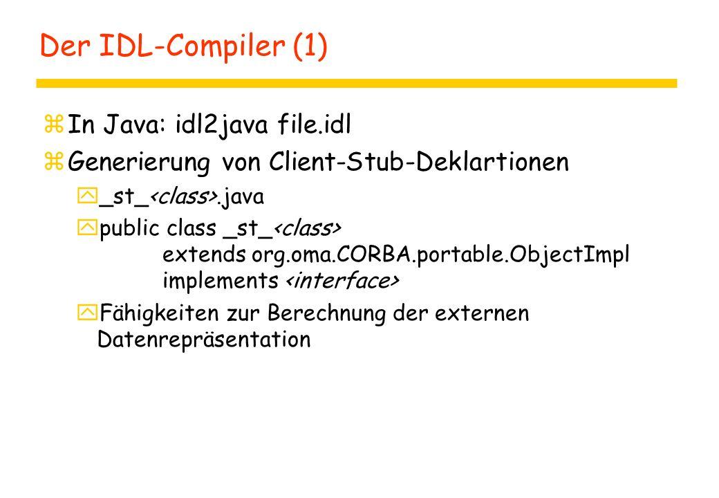 Der IDL-Compiler (1) zIn Java: idl2java file.idl zGenerierung von Client-Stub-Deklartionen y_st_.java ypublic class _st_ extends org.oma.CORBA.portable.ObjectImpl implements yFähigkeiten zur Berechnung der externen Datenrepräsentation